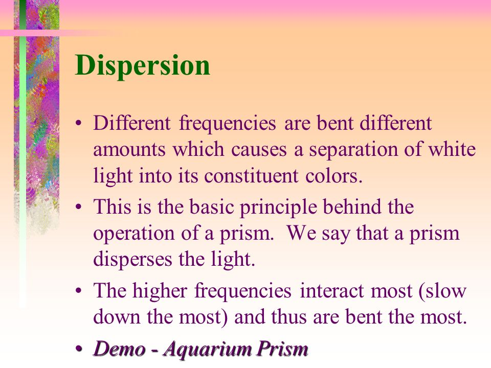Dispersion Different frequencies are bent different amounts which causes a separation of white light into its constituent colors.