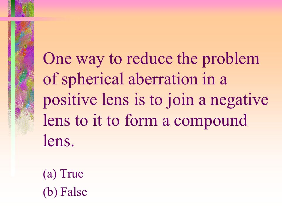 One way to reduce the problem of spherical aberration in a positive lens is to join a negative lens to it to form a compound lens.