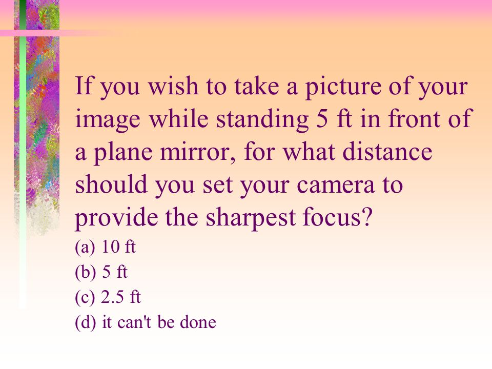 If you wish to take a picture of your image while standing 5 ft in front of a plane mirror, for what distance should you set your camera to provide the sharpest focus
