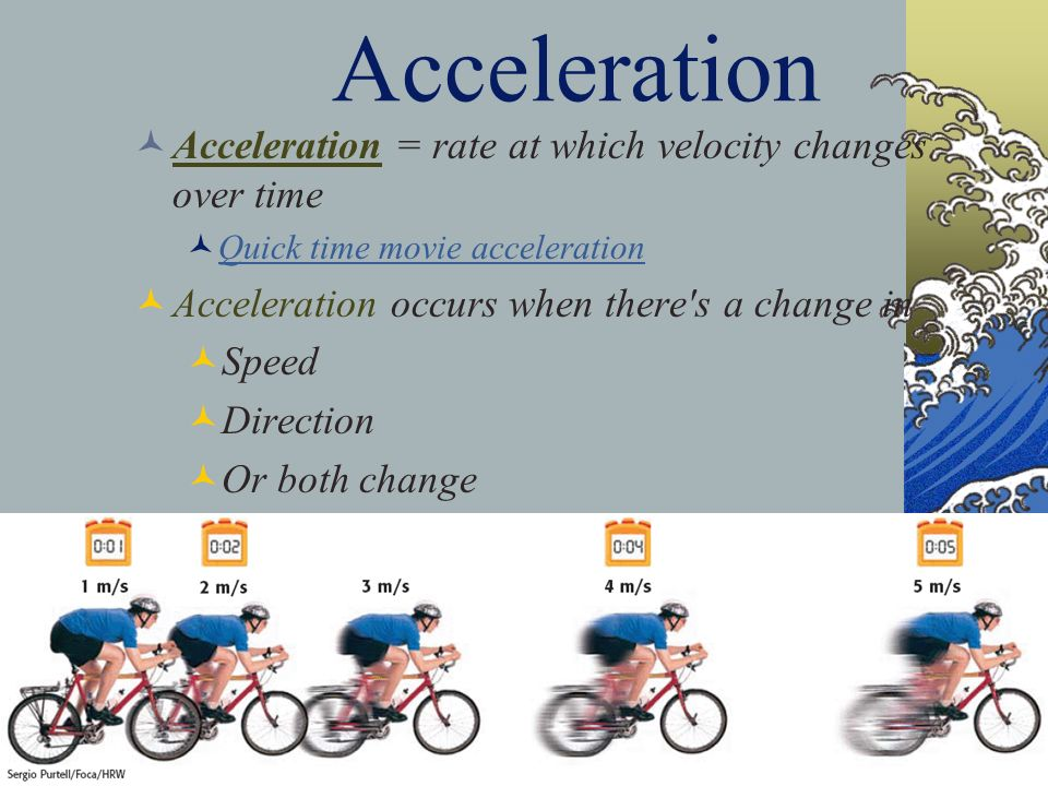 Acceleration Acceleration = rate at which velocity changes over time