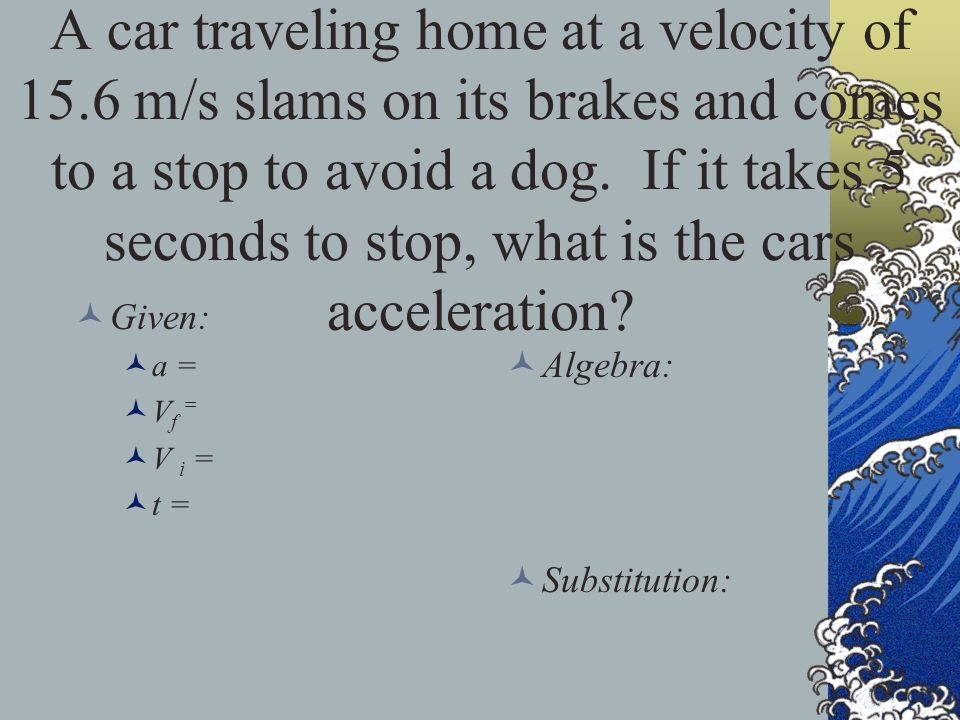 A car traveling home at a velocity of 15