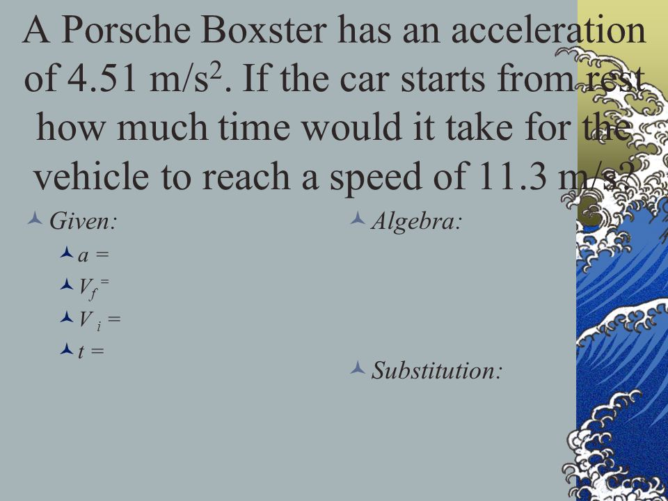 A Porsche Boxster has an acceleration of 4. 51 m/s2