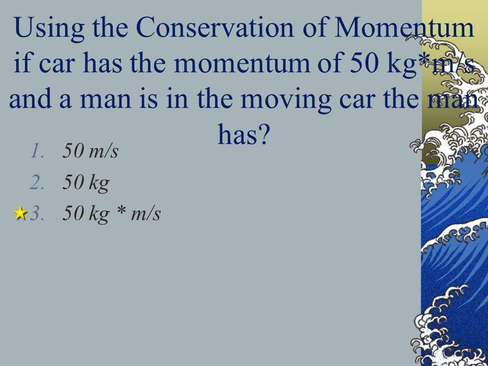 Using the Conservation of Momentum if car has the momentum of 50 kg