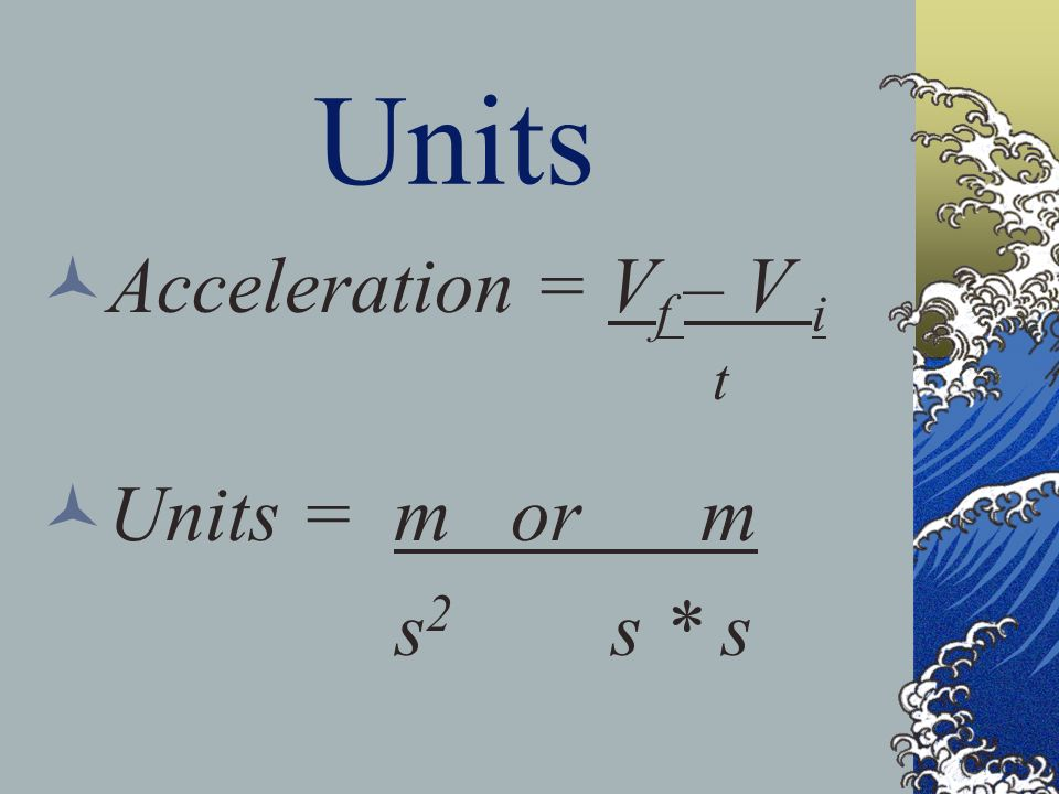 Units Acceleration = Vf – V i t Units = m or m s2 s * s