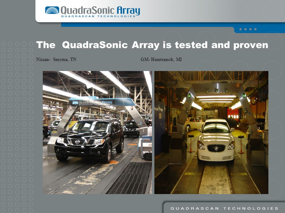 The QuadraSonic Array is tested and proven Nissan- Smyrna, TN GM- Hamtramck, MI