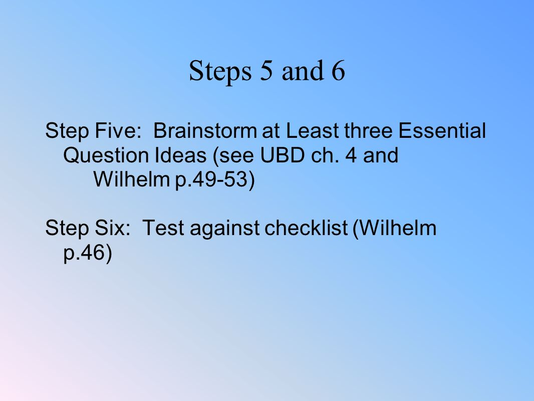 Steps 5 and 6 Step Five: Brainstorm at Least three Essential Question Ideas (see UBD ch. 4 and Wilhelm p.49-53)