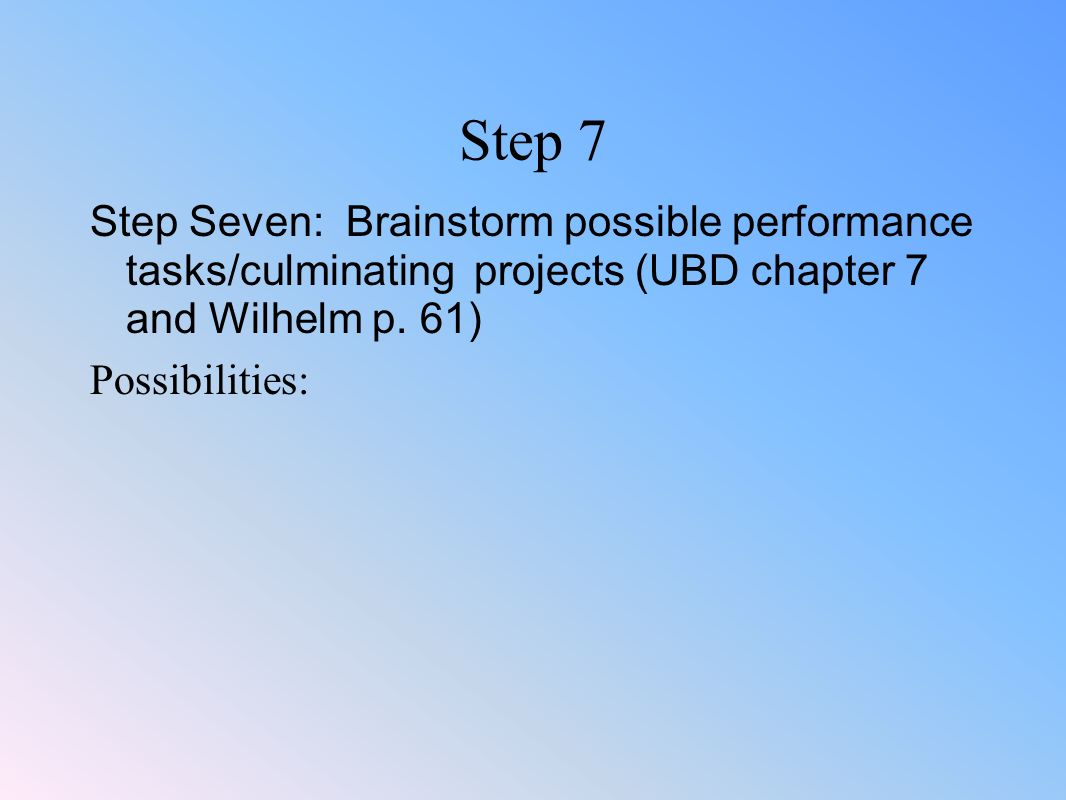 Step 7 Step Seven: Brainstorm possible performance tasks/culminating projects (UBD chapter 7 and Wilhelm p. 61)