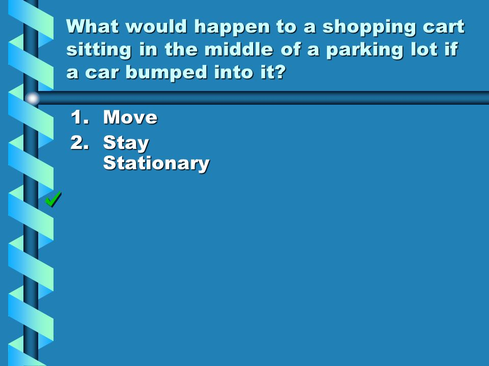 What would happen to a shopping cart sitting in the middle of a parking lot if a car bumped into it