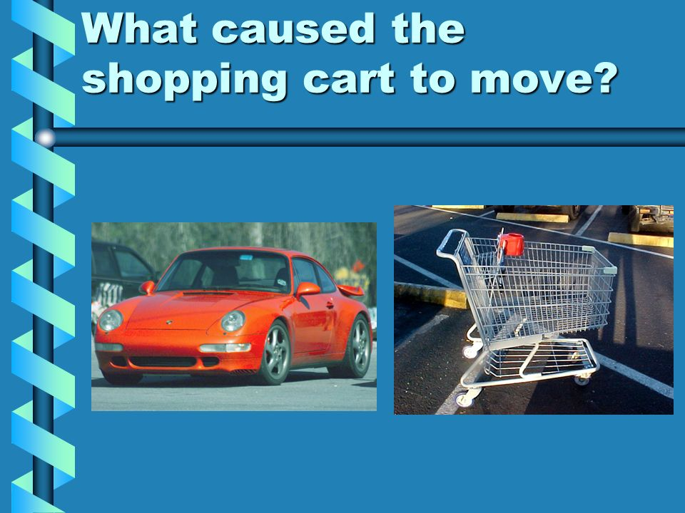 What caused the shopping cart to move