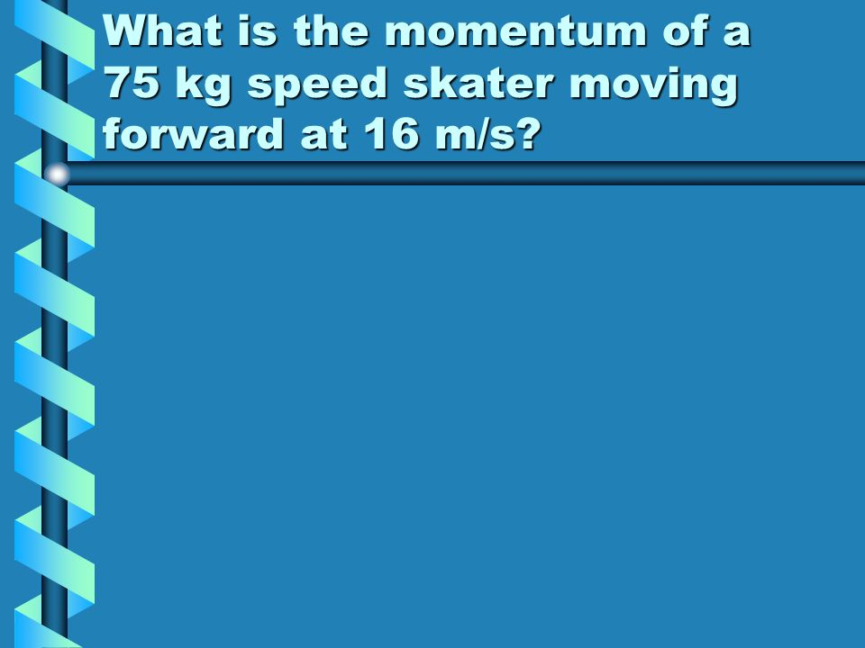 What is the momentum of a 75 kg speed skater moving forward at 16 m/s
