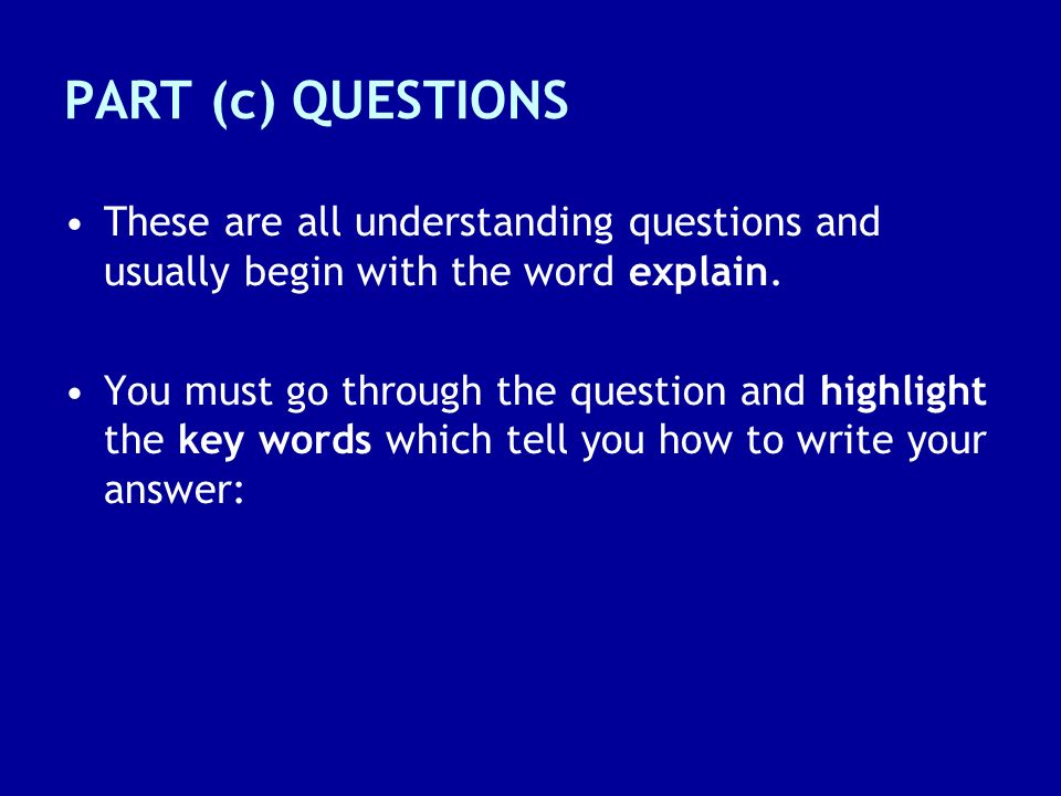 PART (c) QUESTIONS These are all understanding questions and usually begin with the word explain.