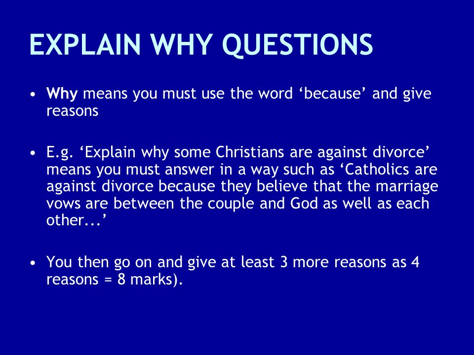 EXPLAIN WHY QUESTIONS Why means you must use the word 'because' and give reasons.