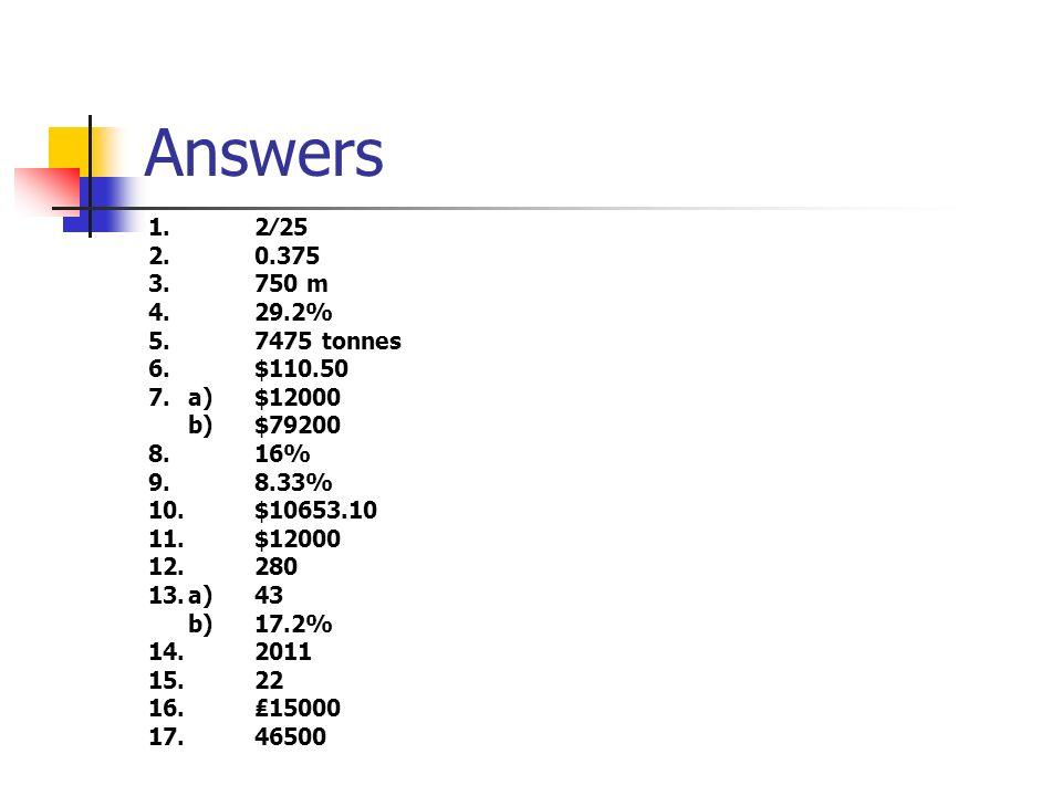 Answers 1. 2∕25. 2. 0.375. 3. 750 m. 4. 29.2% 5. 7475 tonnes. 6. $110.50. 7. a) $12000.