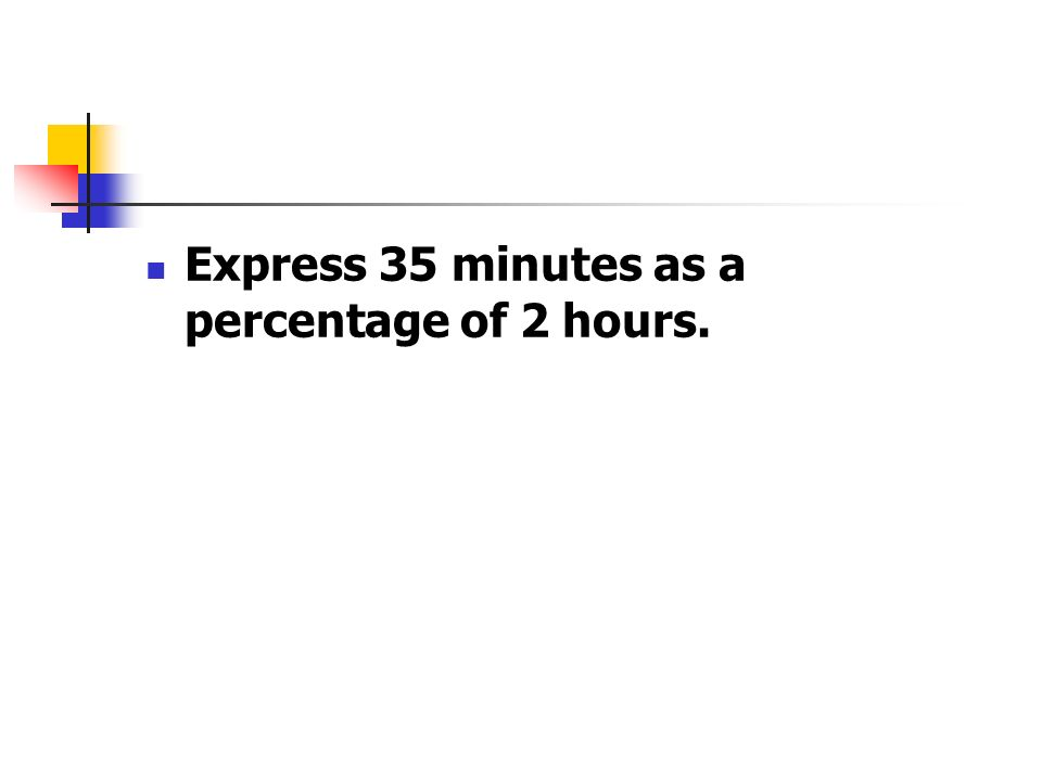 Express 35 minutes as a percentage of 2 hours.