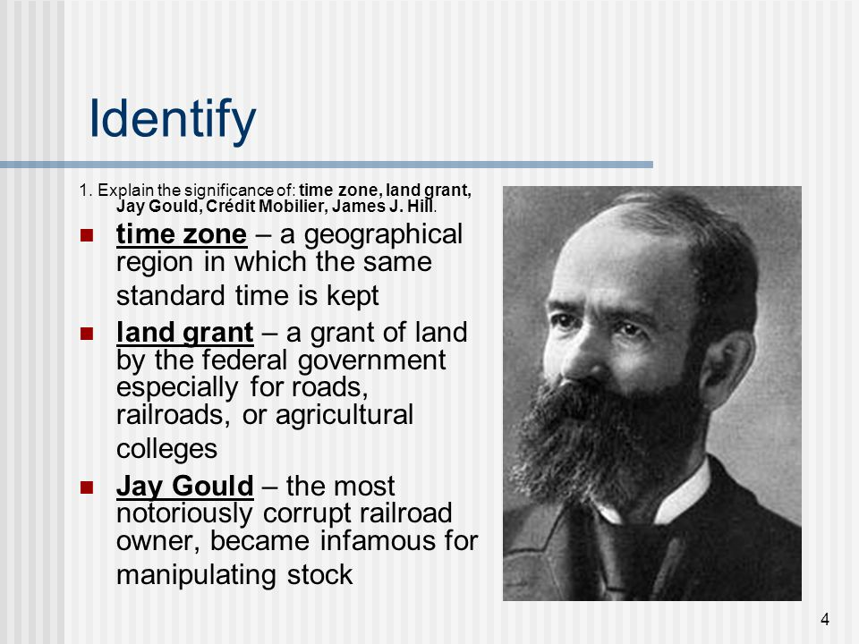 Identify 1. Explain the significance of: time zone, land grant, Jay Gould, Crédit Mobilier, James J. Hill.