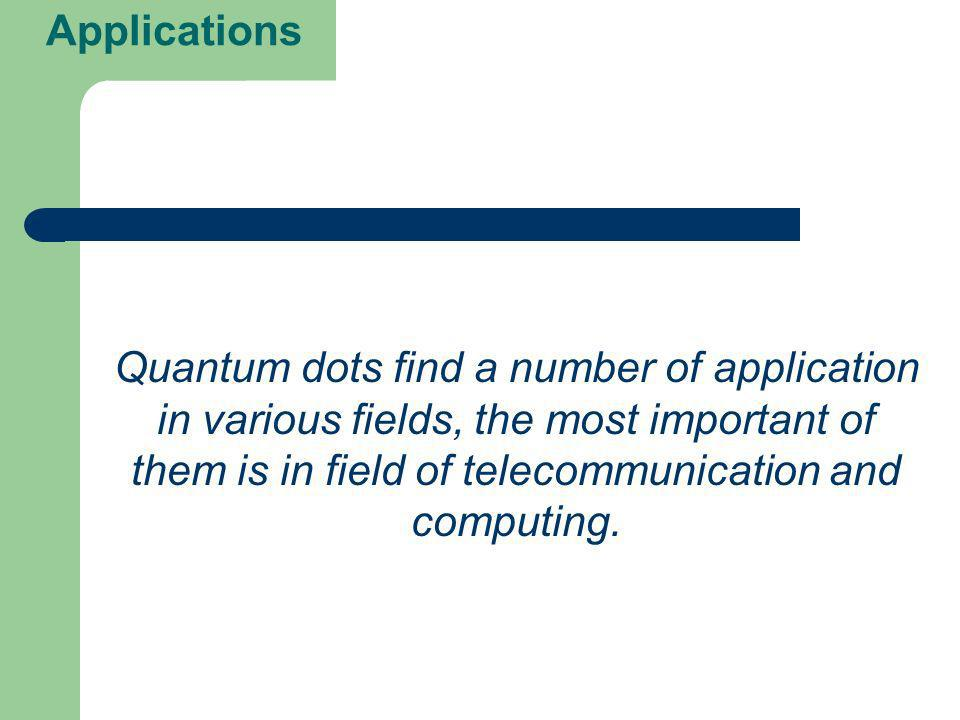 Applications Quantum dots find a number of application in various fields, the most important of them is in field of telecommunication and computing.
