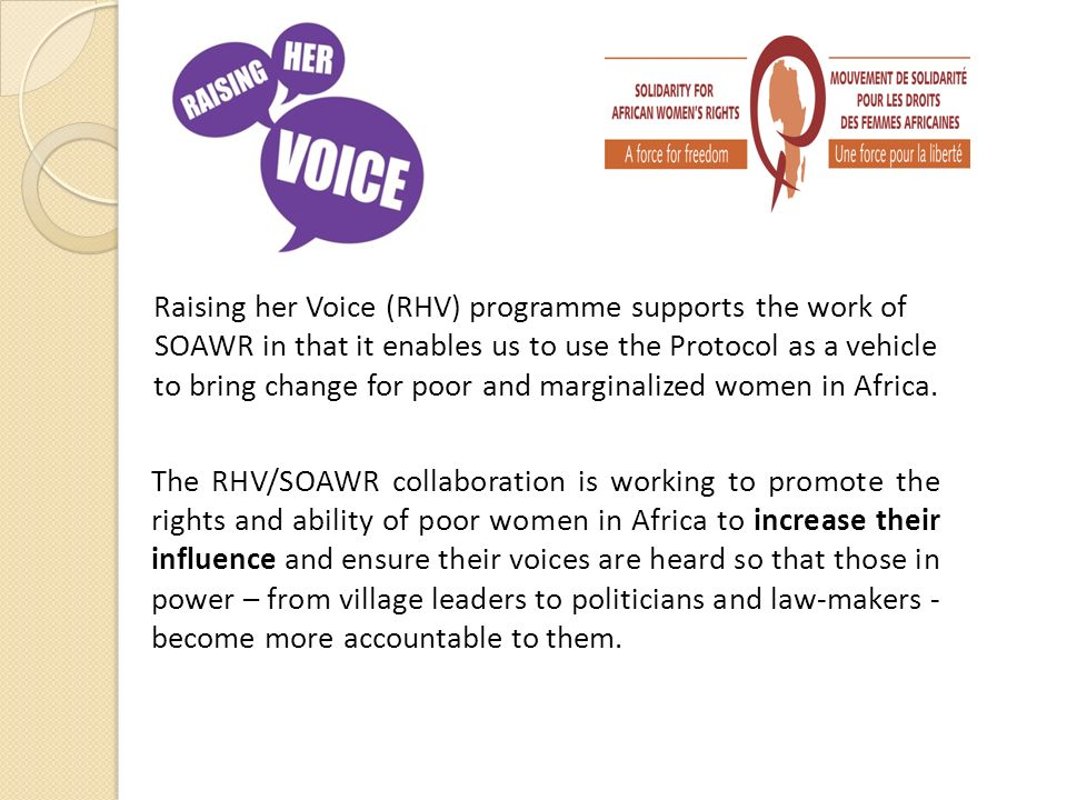 Raising her Voice (RHV) programme supports the work of SOAWR in that it enables us to use the Protocol as a vehicle to bring change for poor and marginalized women in Africa.