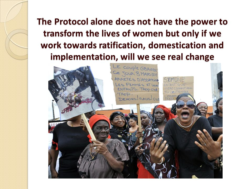 The Protocol alone does not have the power to transform the lives of women but only if we work towards ratification, domestication and implementation, will we see real change