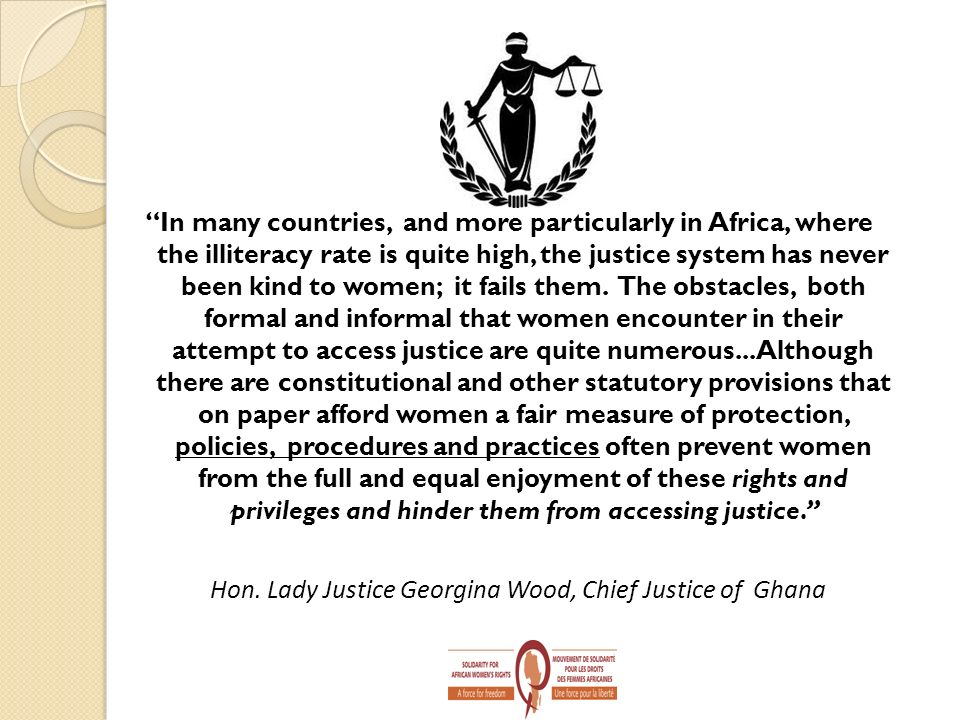 In many countries, and more particularly in Africa, where the illiteracy rate is quite high, the justice system has never been kind to women; it fails them. The obstacles, both formal and informal that women encounter in their attempt to access justice are quite numerous... Although there are constitutional and other statutory provisions that on paper afford women a fair measure of protection, policies, procedures and practices often prevent women from the full and equal enjoyment of these rights and privileges and hinder them from accessing justice.