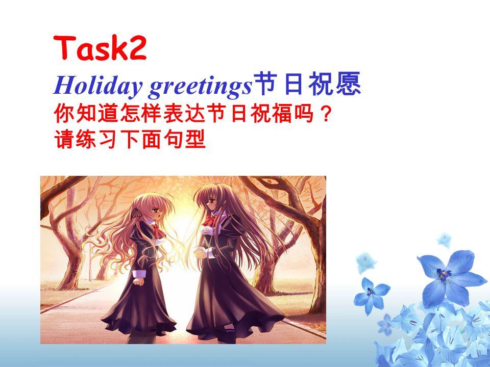 Task2 Holiday greetings节日祝愿 你知道怎样表达节日祝福吗? 请练习下面句型