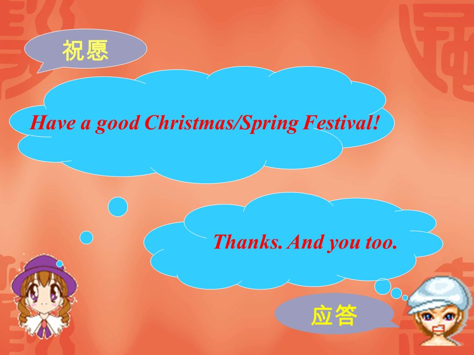 祝愿 Have a good Christmas/Spring Festival! Thanks. And you too. 应答