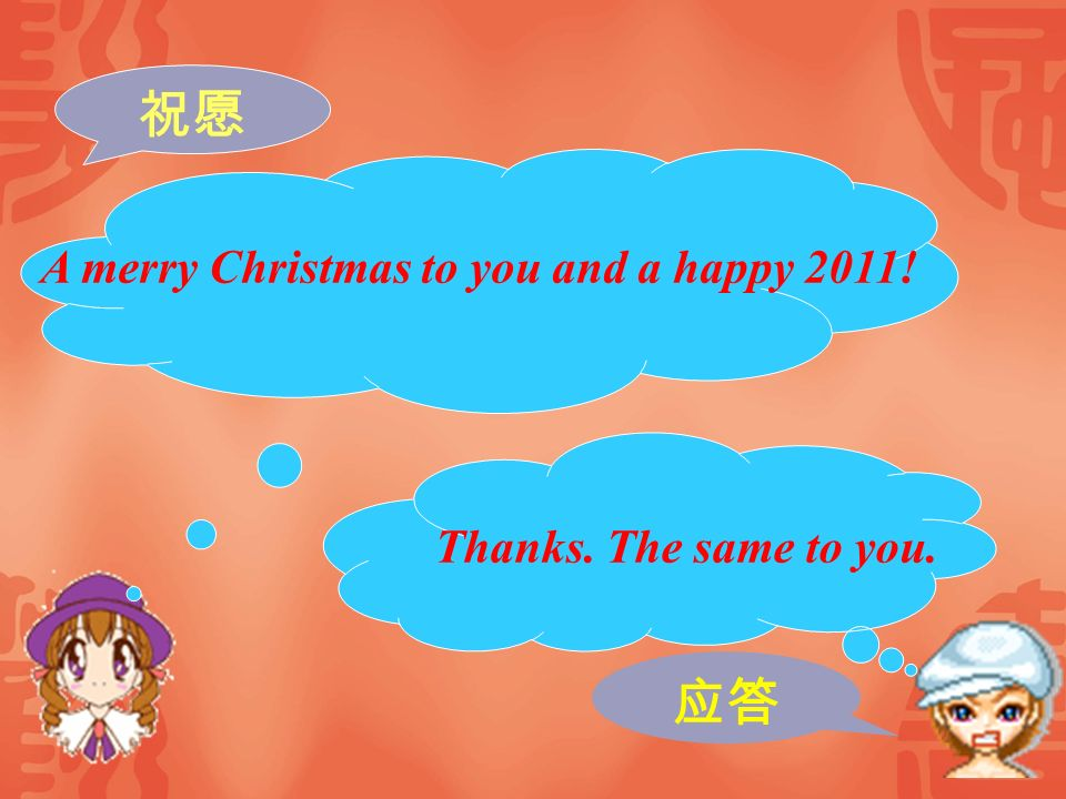 祝愿 应答 A merry Christmas to you and a happy 2011!