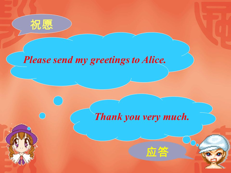 祝愿 Please send my greetings to Alice. Thank you very much. 应答