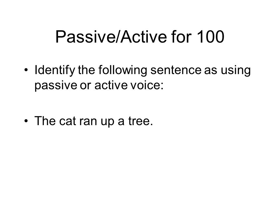 Passive/Active for 100 Identify the following sentence as using passive or active voice: The cat ran up a tree.