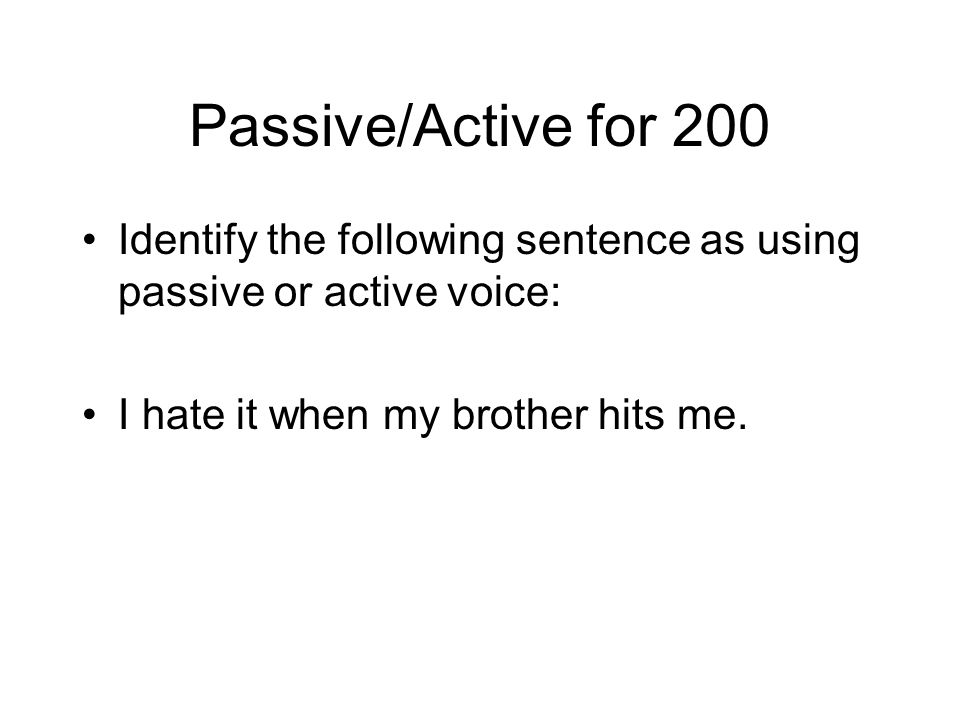 Passive/Active for 200 Identify the following sentence as using passive or active voice: I hate it when my brother hits me.