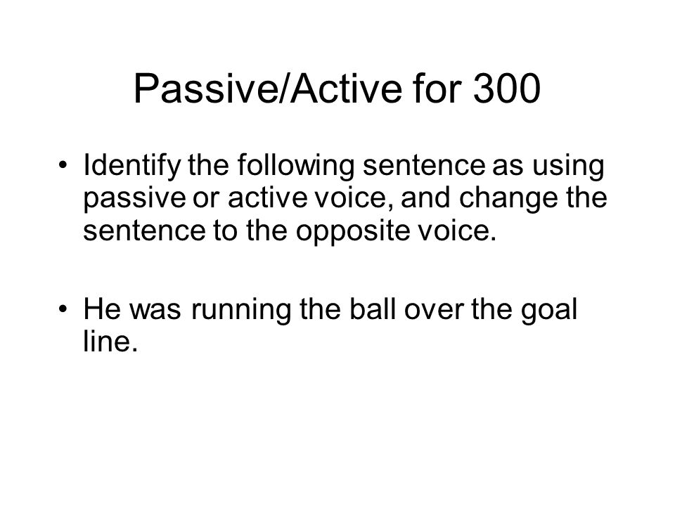 Passive/Active for 300 Identify the following sentence as using passive or active voice, and change the sentence to the opposite voice.