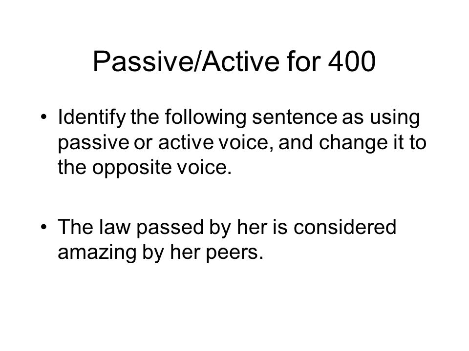 Passive/Active for 400 Identify the following sentence as using passive or active voice, and change it to the opposite voice.