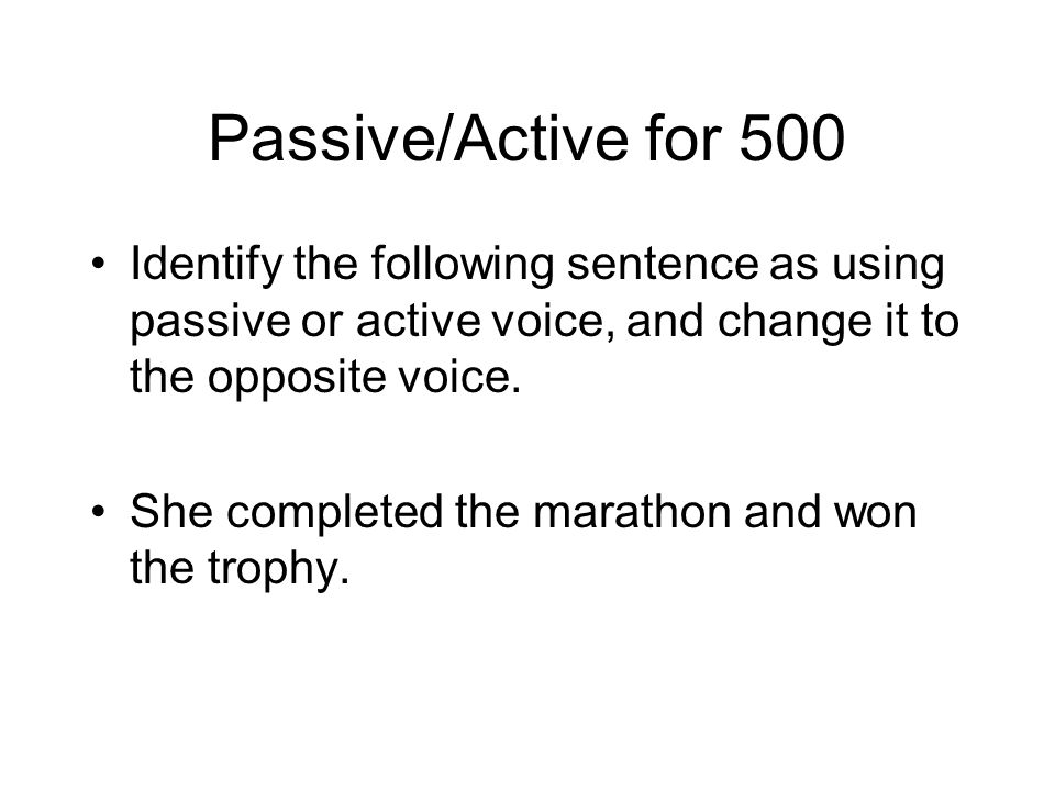 Passive/Active for 500 Identify the following sentence as using passive or active voice, and change it to the opposite voice.