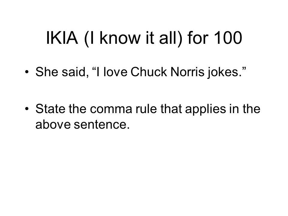 IKIA (I know it all) for 100 She said, I love Chuck Norris jokes.