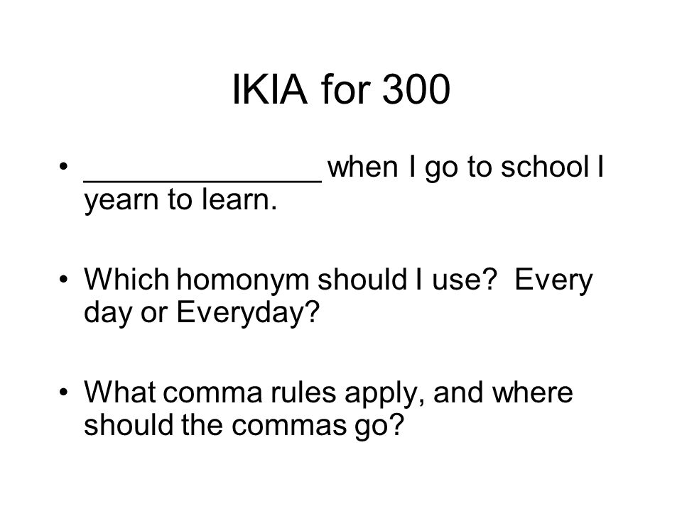 IKIA for 300 ______________ when I go to school I yearn to learn.