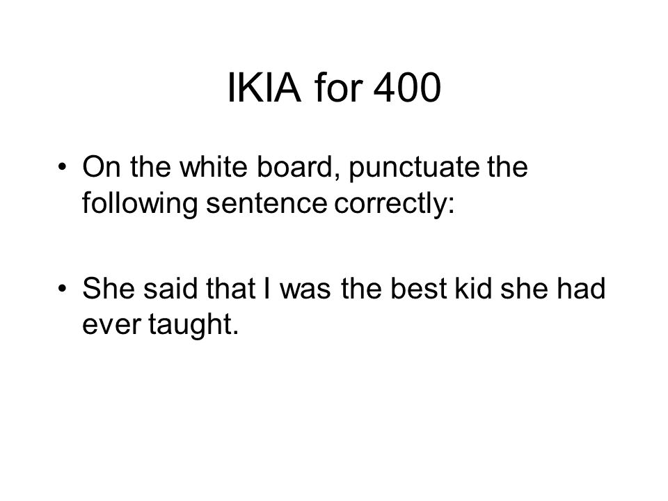 IKIA for 400 On the white board, punctuate the following sentence correctly: She said that I was the best kid she had ever taught.