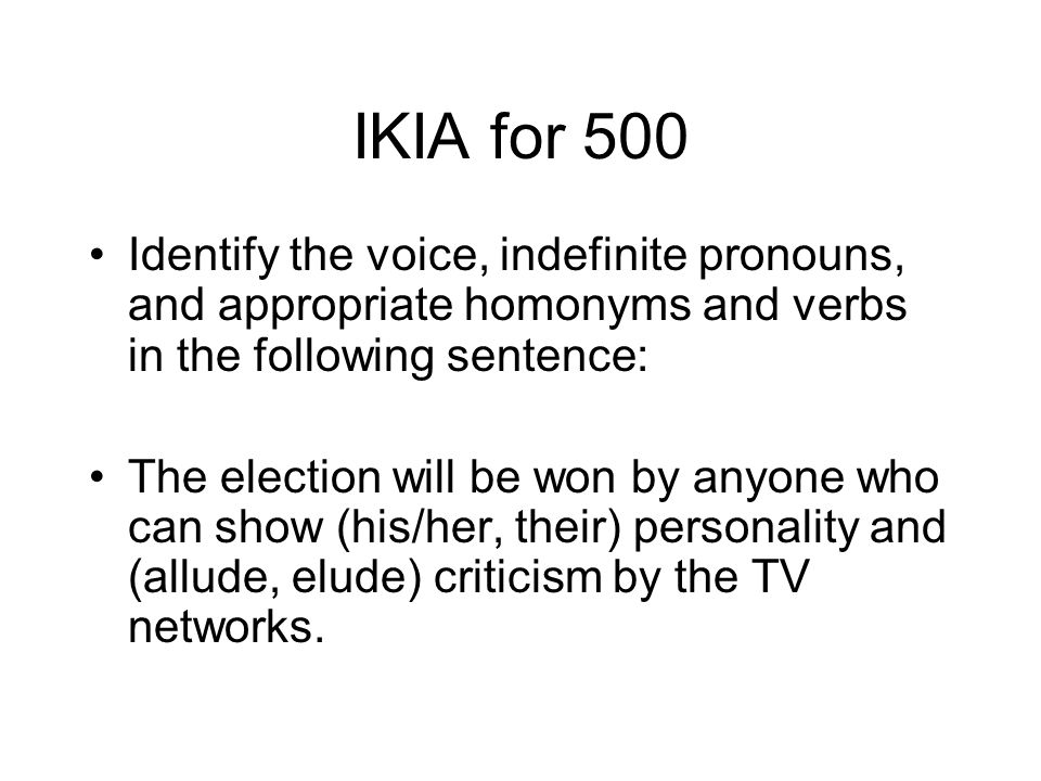 IKIA for 500 Identify the voice, indefinite pronouns, and appropriate homonyms and verbs in the following sentence: