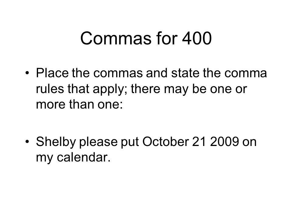 Commas for 400 Place the commas and state the comma rules that apply; there may be one or more than one: