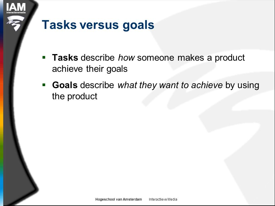 Tasks versus goals Tasks describe how someone makes a product achieve their goals.