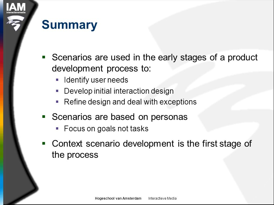 Summary Scenarios are used in the early stages of a product development process to: Identify user needs.
