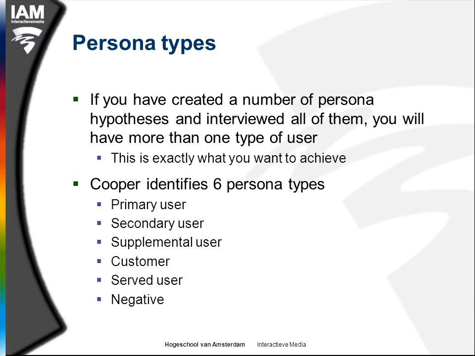 Persona types If you have created a number of persona hypotheses and interviewed all of them, you will have more than one type of user.
