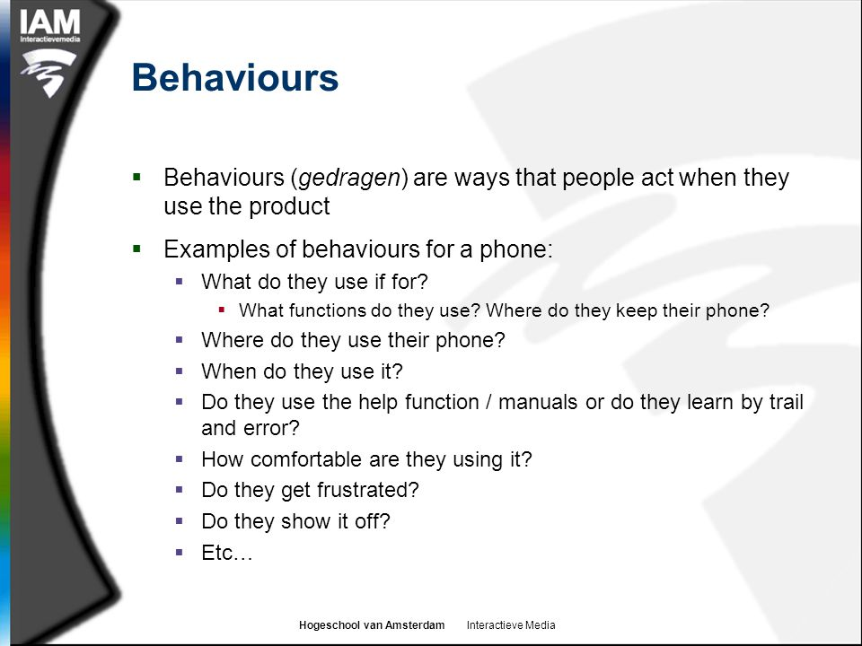 Behaviours Behaviours (gedragen) are ways that people act when they use the product. Examples of behaviours for a phone: