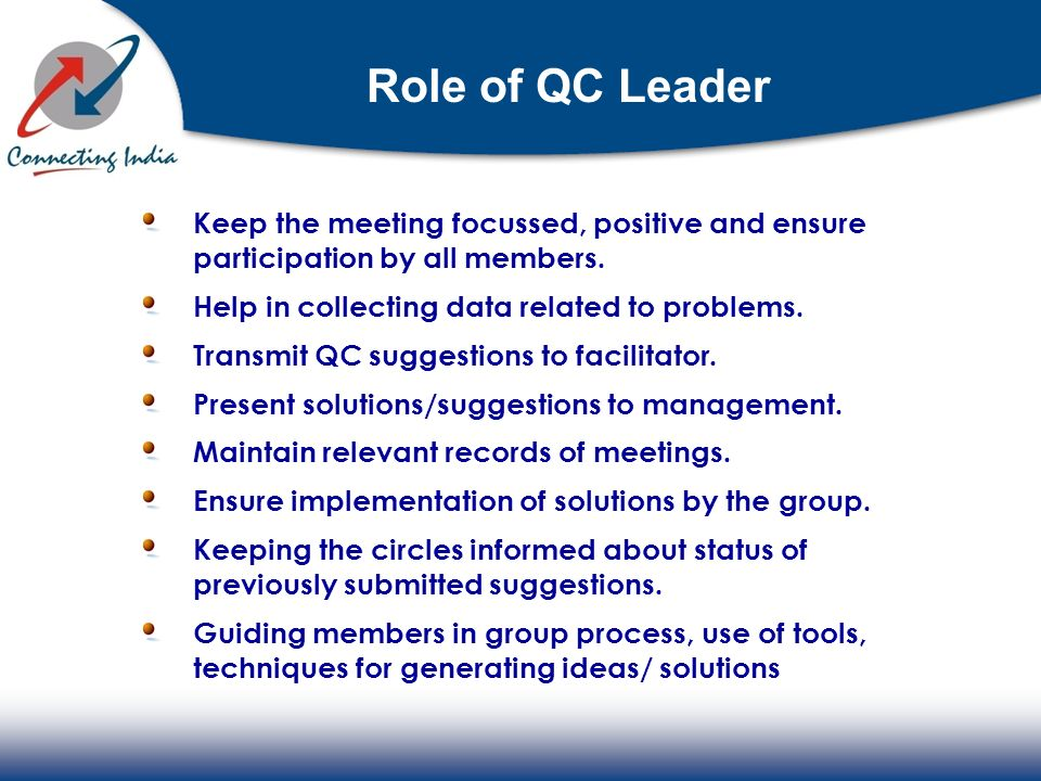 Role of QC Leader Keep the meeting focussed, positive and ensure participation by all members. Help in collecting data related to problems.