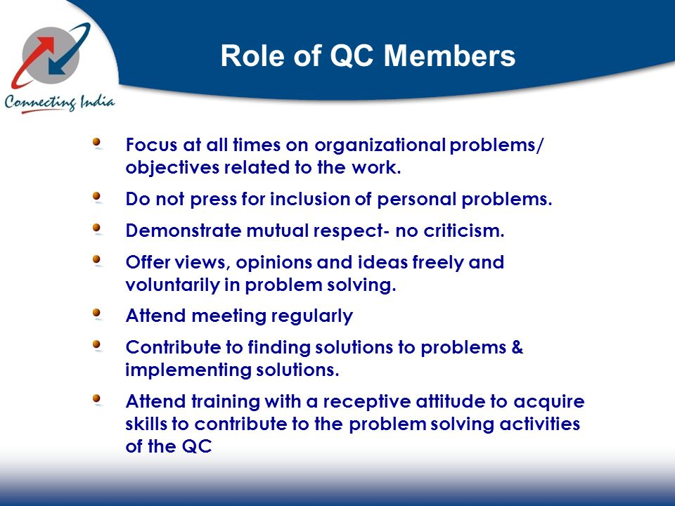Role of QC Members Focus at all times on organizational problems/ objectives related to the work. Do not press for inclusion of personal problems.