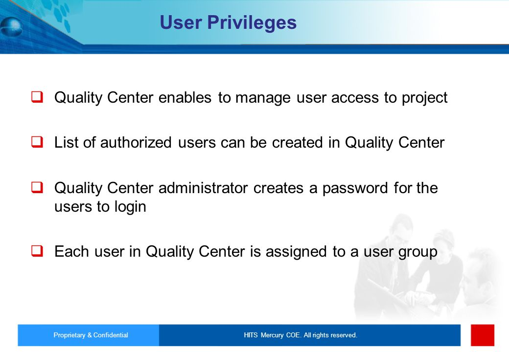 User Privileges Quality Center enables to manage user access to project. List of authorized users can be created in Quality Center.