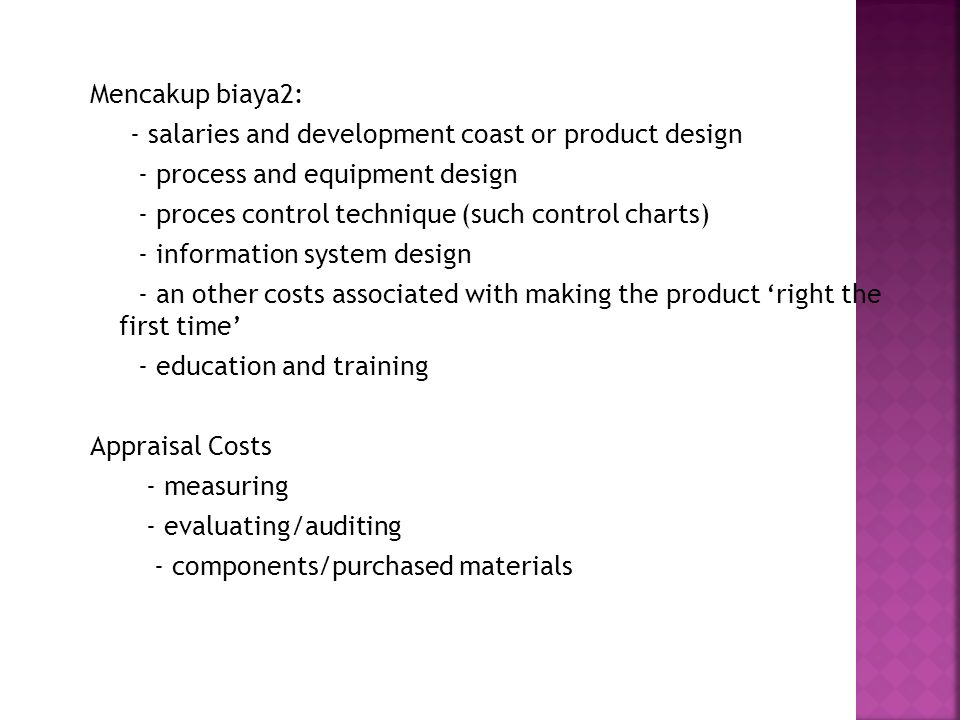 Mencakup biaya2: - salaries and development coast or product design - process and equipment design - proces control technique (such control charts) - information system design - an other costs associated with making the product 'right the first time' - education and training Appraisal Costs - measuring - evaluating/auditing - components/purchased materials