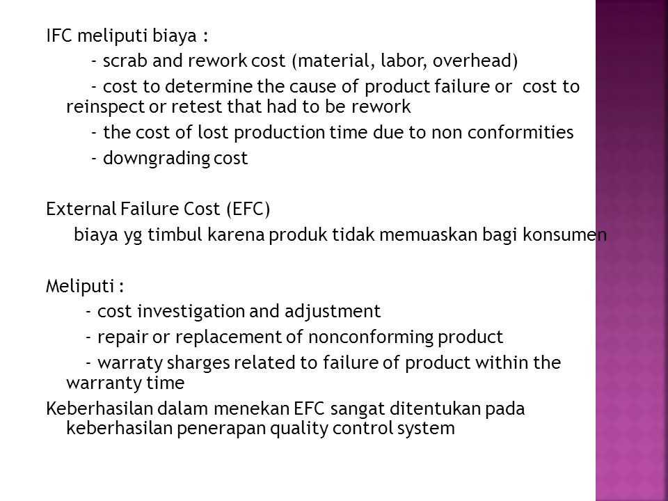 IFC meliputi biaya : - scrab and rework cost (material, labor, overhead) - cost to determine the cause of product failure or cost to reinspect or retest that had to be rework - the cost of lost production time due to non conformities - downgrading cost External Failure Cost (EFC) biaya yg timbul karena produk tidak memuaskan bagi konsumen Meliputi : - cost investigation and adjustment - repair or replacement of nonconforming product - warraty sharges related to failure of product within the warranty time Keberhasilan dalam menekan EFC sangat ditentukan pada keberhasilan penerapan quality control system