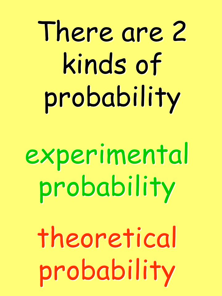 There are 2 kinds of probability experimental probability theoretical probability