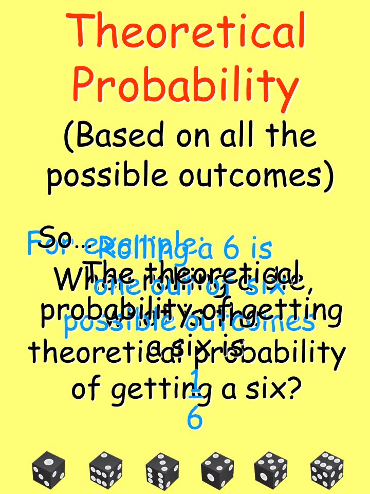 Theoretical Probability (Based on all the possible outcomes) So…