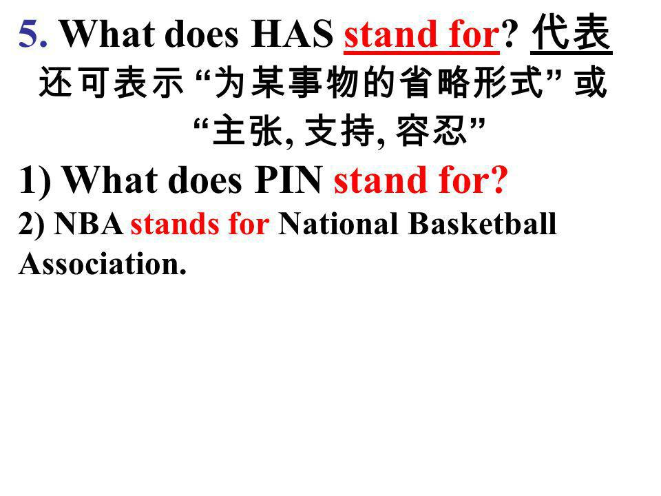 5. What does HAS stand for 代表 还可表示 为某事物的省略形式 或