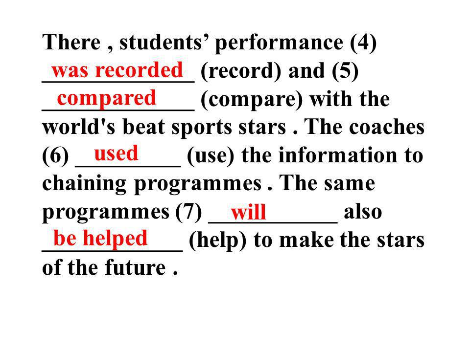 There , students' performance (4) _____________ (record) and (5) _____________ (compare) with the world s beat sports stars . The coaches (6) _________ (use) the information to chaining programmes . The same programmes (7) ___________ also ____________ (help) to make the stars of the future .